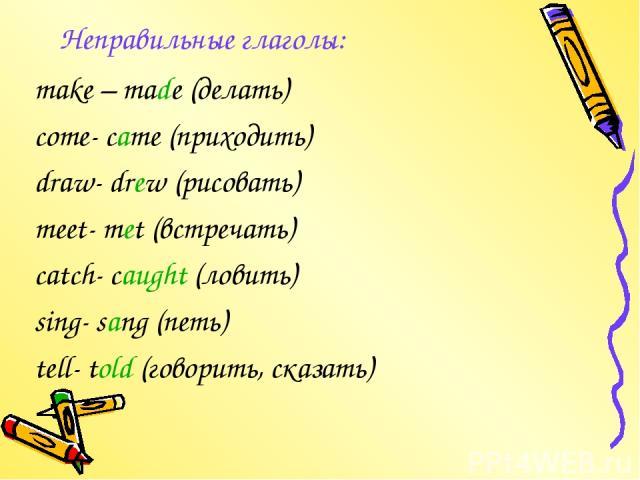Неправильные глаголы: make – made (делать) come- came (приходить) draw- drew (рисовать) meet- met (встречать) catch- caught (ловить) sing- sang (петь) tell- told (говорить, сказать)
