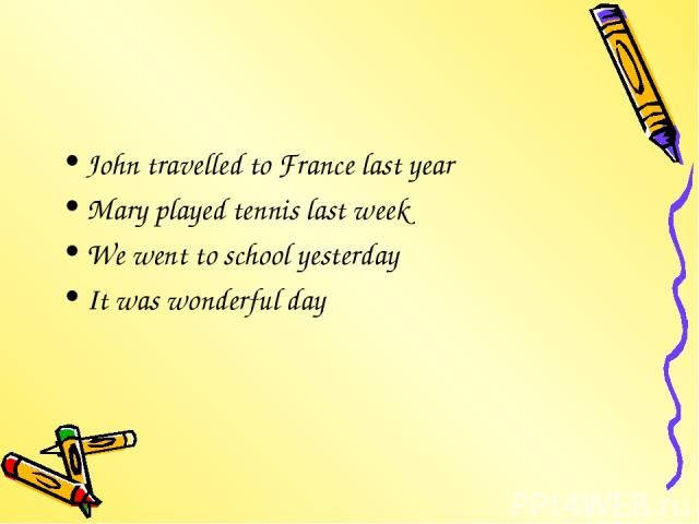 John travelled to France last year Mary played tennis last week We went to school yesterday It was wonderful day