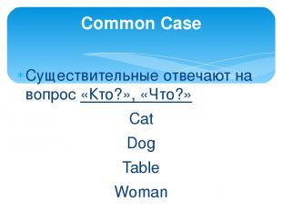 Существительные отвечают на вопрос «Кто?», «Что?» Сat Dog Table Woman Common Cas