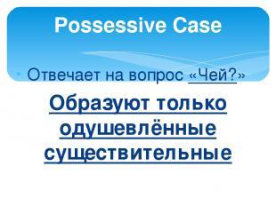 Отвечает на вопрос «Чей?» Образуют только одушевлённые существительные Possessiv
