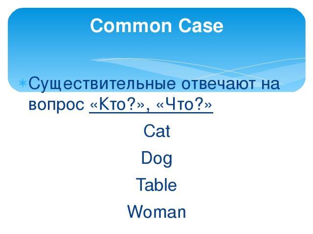 Существительные отвечают на вопрос «Кто?», «Что?» Сat Dog Table Woman Common Case