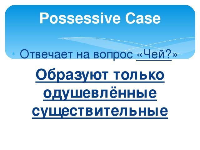Отвечает на вопрос «Чей?» Образуют только одушевлённые существительные Possessive Case