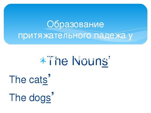 The Nouns' The cats' The dogs' Образование притяжательного падежа у существительных множественного числа