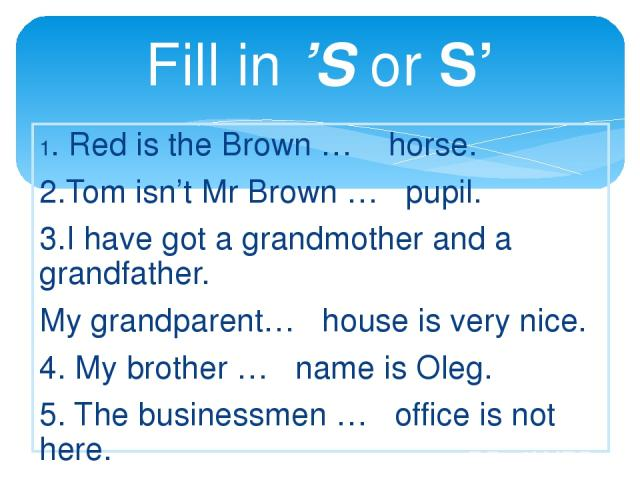 Fill in 'S or S' 1. Red is the Brown … horse. 2.Tom isn't Mr Brown … pupil. 3.I have got a grandmother and a grandfather. My grandparent… house is very nice. 4. My brother … name is Oleg. 5. The businessmen … office is not here. 6. Spot is the Smith…