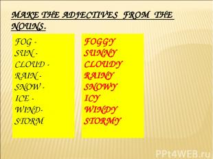 MAKE THE ADJECTIVES FROM THE NOUNS. FOG - SUN - CLOUD - RAIN - SNOW - ICE - WIND