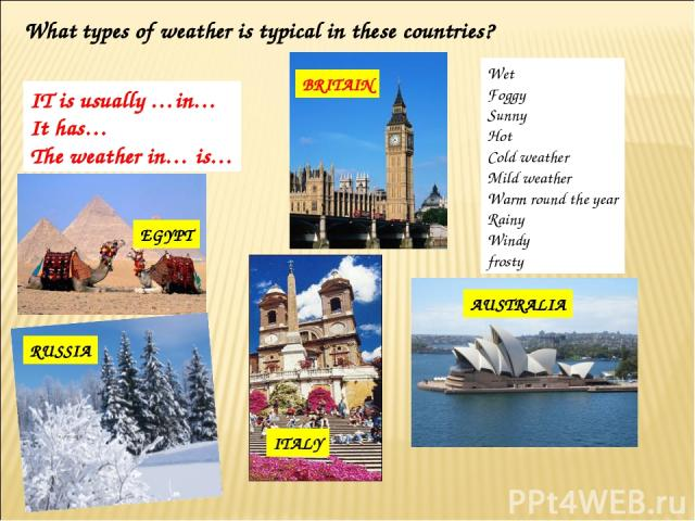 What types of weather is typical in these countries? SPAIN BRITAIN EGYPT ITALY AUSTRALIA IT is usually …in… It has… The weather in… is… Wet Foggy Sunny Hot Cold weather Mild weather Warm round the year Rainy Windy frosty RUSSIA
