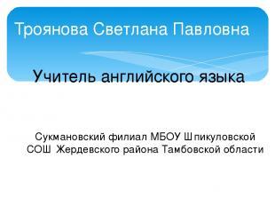 Троянова Светлана Павловна Учитель английского языка Сукмановский филиал МБОУ Шп