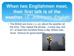 The British are known to talk about the weather all the time. They repeat the ph