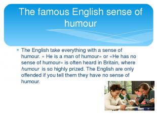 The English take everything with a sense of humour. « He is a man of humour» or