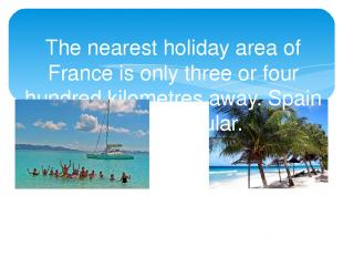 The nearest holiday area of France is only three or four hundred kilometres away