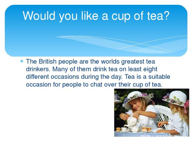 The British people are the worlds greatest tea drinkers. Many of them drink tea on least eight different occasions during the day. Tea is a suitable occasion for people to chat over their cup of tea. Would you like a cup of tea?