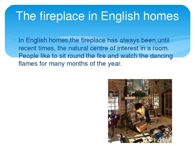 In English homes,the fireplace has always been,until recent times, the natural centre of interest in a room. People like to sit round the fire and watch the dancing flames for many months of the year. The fireplace in English homes