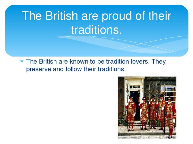 The British are known to be tradition lovers. They preserve and follow their traditions. The British are proud of their traditions.