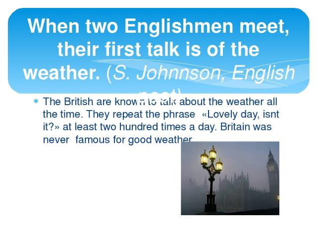 The British are known to talk about the weather all the time. They repeat the phrase «Lovely day, isnt it?» at least two hundred times a day. Britain was never famous for good weather. When two Englishmen meet, their first talk is of the weather. (S…