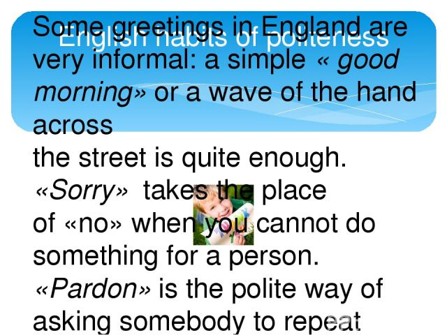 English habits of politeness Some greetings in England are very informal: a simple « good morning» or a wave of the hand across the street is quite enough. «Sorry» takes the place of «no» when you cannot do something for a person. «Pardon» is the po…
