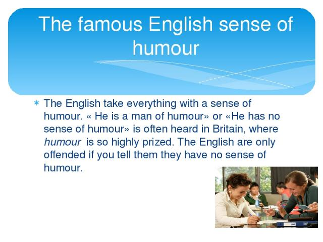 The English take everything with a sense of humour. « He is a man of humour» or «He has no sense of humour» is often heard in Britain, where humour is so highly prized. The English are only offended if you tell them they have no sense of humour. The…