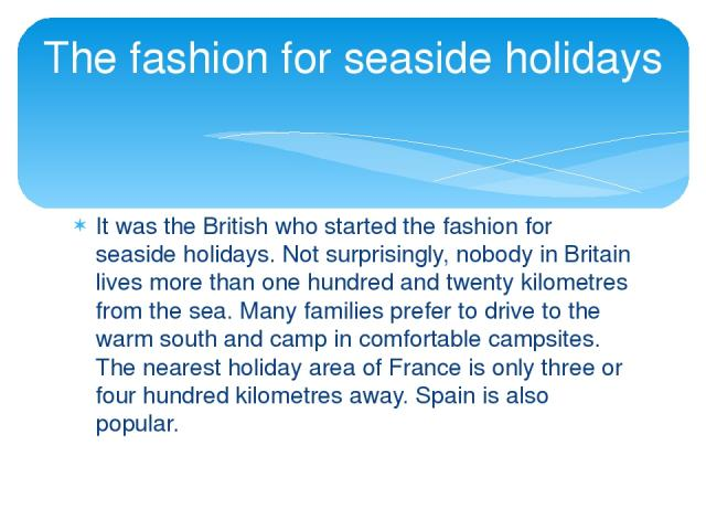 It was the British who started the fashion for seaside holidays. Not surprisingly, nobody in Britain lives more than one hundred and twenty kilometres from the sea. Many families prefer to drive to the warm south and camp in comfortable campsites. T…