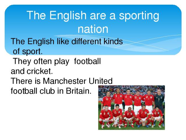 The English are a sporting nation The English like different kinds of sport. They often play football and cricket. There is Manchester United football club in Britain.