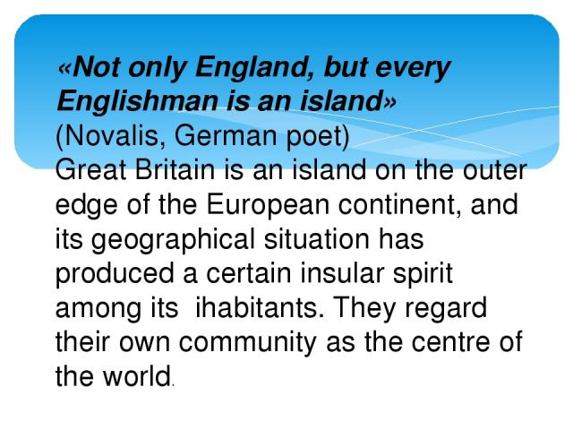 «Not only England, but every Englishman is an island» (Novalis, German poet) Great Britain is an island on the outer edge of the European continent, and its geographical situation has produced a certain insular spirit among its ihabitants. They rega…