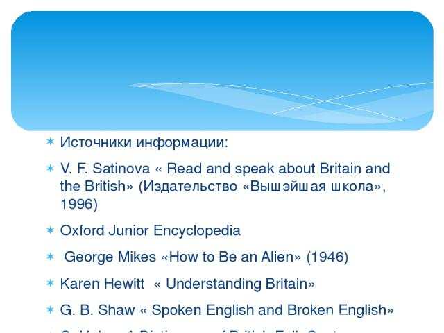 Источники информации: V. F. Satinova « Read and speak about Britain and the British» (Издательство «Вышэйшая школа», 1996) Oxford Junior Encyclopedia George Mikes «How to Be an Alien» (1946) Karen Hewitt « Understanding Britain» G. B. Shaw « Spoken …