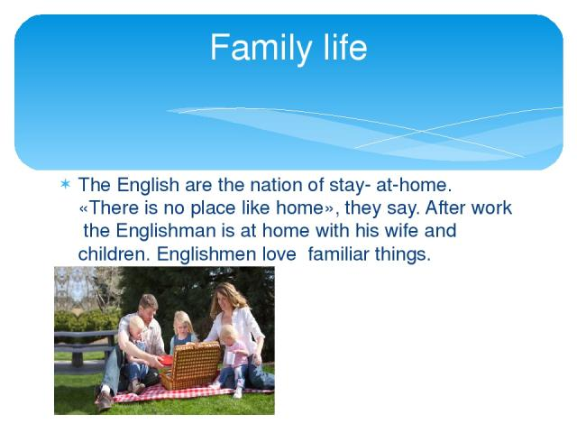 The English are the nation of stay- at-home. «There is no place like home», they say. After work the Englishman is at home with his wife and children. Englishmen love familiar things. Family life