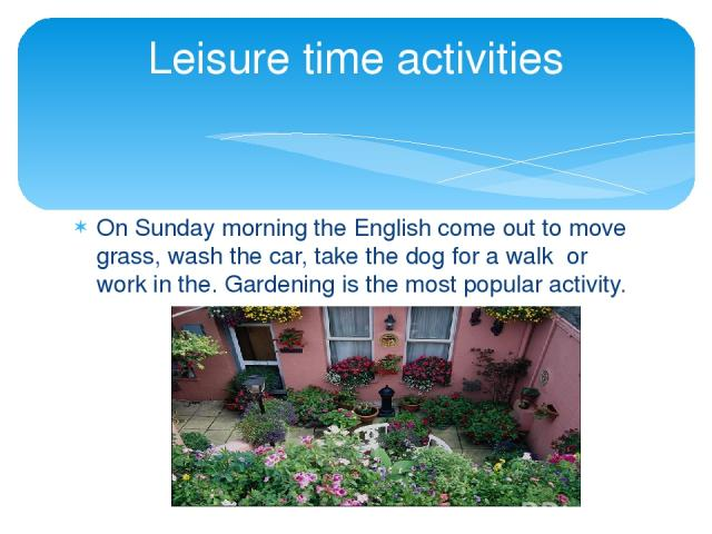 On Sunday morning the English come out to move grass, wash the car, take the dog for a walk or work in the. Gardening is the most popular activity. Leisure time activities