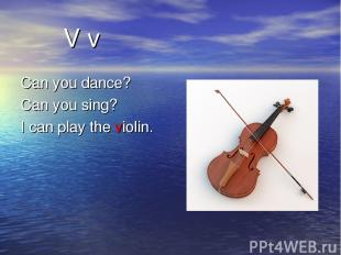 V v Can you dance? Can you sing? I can play the violin.