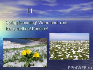 Spring is coming! Warm and nice! Ice is melting! Poor ice! I i