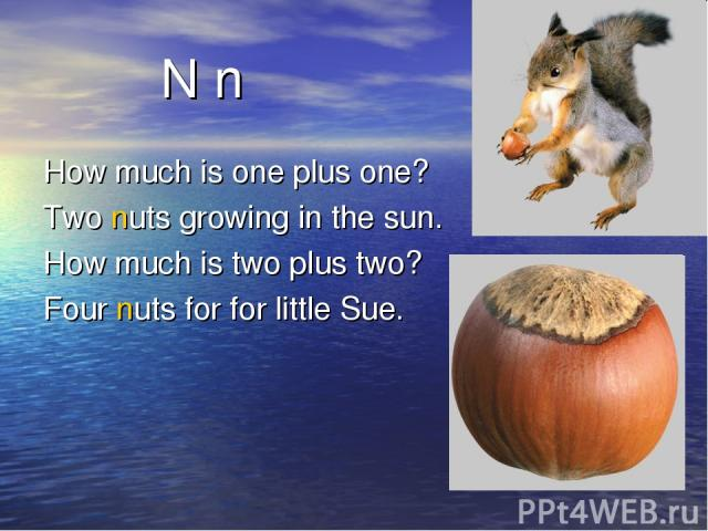 N n How much is one plus one? Two nuts growing in the sun. How much is two plus two? Four nuts for for little Sue.