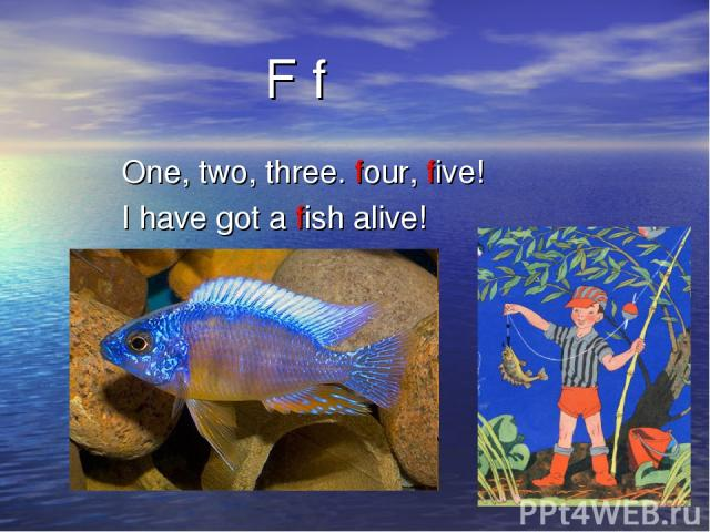 F f One, two, three. four, five! I have got a fish alive!