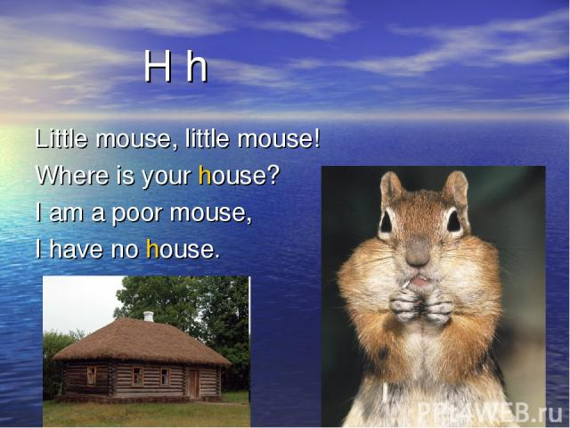 H h Little mouse, little mouse! Where is your house? I am a poor mouse, I have no house.