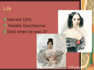 Life Married 1831 Natalia Goncharova Died when he was 37