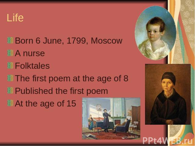 Life Born 6 June, 1799, Moscow A nurse Folktales The first poem at the age of 8 Published the first poem At the age of 15