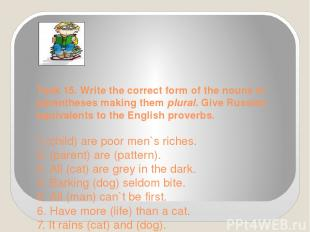 Task 15. Write the correct form of the nouns in parentheses making them plural