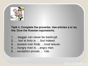 Task 4. Complete the proverbs. Use articles a or an, the. Give the Russian equiv