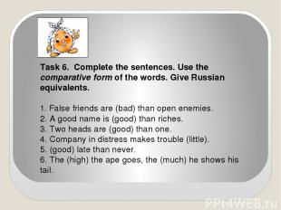 Task 6. Complete the sentences. Use the comparative form of the words. Give Russ