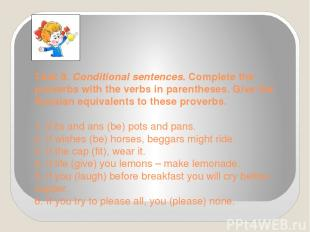 Task 8. Conditional sentences. Complete the proverbs with the verbs in parenth