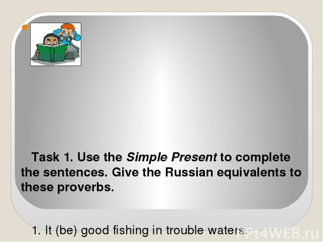 Task 1. Use the Simple Present to complete the sentences. Give the Russian equivalents to these proverbs.  1. It (be) good fishing in trouble waters. 2. A fish (stink) at the head. 3. Every cloud (have) a silver lining. 4. It never (rain) but it …