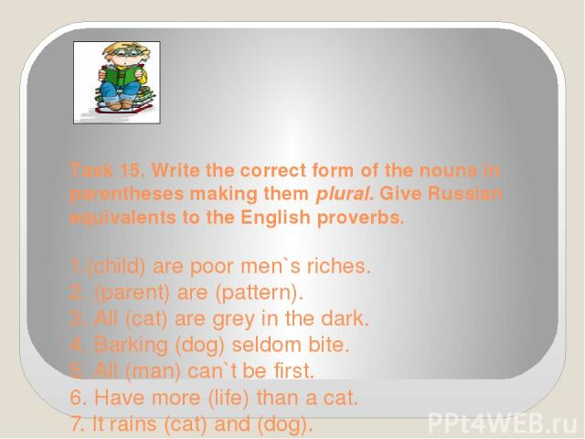 Task 15. Write the correct form of the nouns in parentheses making them plural. Give Russian equivalents to the English proverbs. 1.(child) are poor men`s riches. 2. (parent) are (pattern). 3. All (cat) are grey in the dark. 4. Barking (dog) seldo…