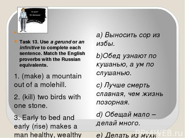 Task 13. Use a gerund or an infinitive to complete each sentence. Match the English proverbs with the Russian equivalents. 1. (make) a mountain out of a molehill. 2. (kill) two birds with one stone. 3. Early to bed and early (rise) makes a man hea…