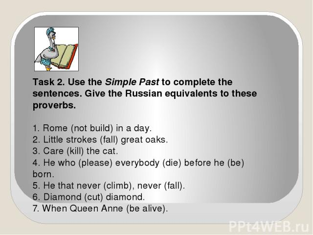 Task 2. Use the Simple Past to complete the sentences. Give the Russian equivalents to these proverbs. 1. Rome (not build) in a day. 2. Little strokes (fall) great oaks. 3. Care (kill) the cat. 4. He who (please) everybody (die) before he (be) born.…