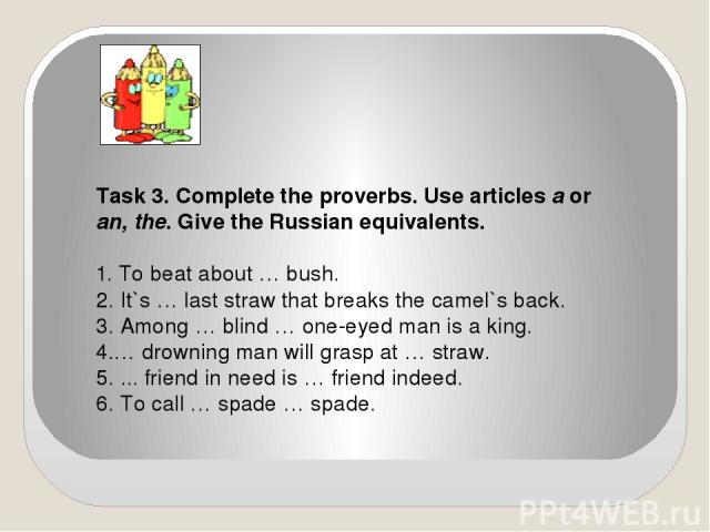 Task 3. Complete the proverbs. Use articles a or an, the. Give the Russian equivalents. 1. To beat about … bush. 2. It`s … last straw that breaks the camel`s back. 3. Among … blind … one-eyed man is a king. 4.… drowning man will grasp at … straw. 5.…