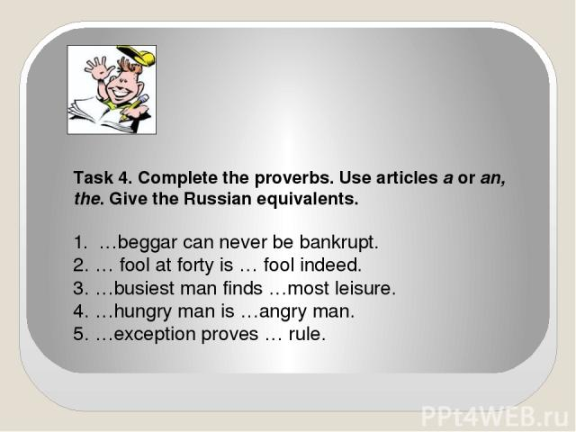 Task 4. Complete the proverbs. Use articles a or an, the. Give the Russian equivalents. 1. …beggar can never be bankrupt. 2. … fool at forty is … fool indeed. 3. …busiest man finds …most leisure. 4. …hungry man is …angry man. 5. …exception proves … rule.