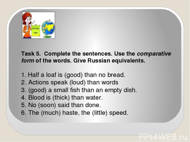 Task 5. Complete the sentences. Use the comparative form of the words. Give Russian equivalents. 1. Half a loaf is (good) than no bread. 2. Actions speak (loud) than words 3. (good) a small fish than an empty dish. 4. Blood is (thick) than water. 5.…