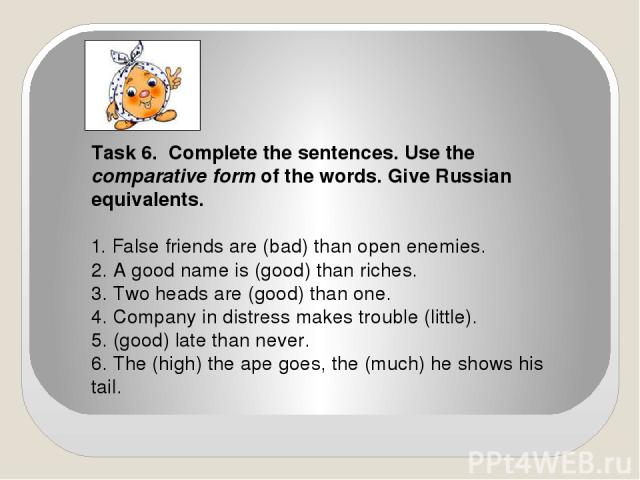 Task 6. Complete the sentences. Use the comparative form of the words. Give Russian equivalents. 1. False friends are (bad) than open enemies. 2. A good name is (good) than riches. 3. Two heads are (good) than one. 4. Company in distress makes troub…