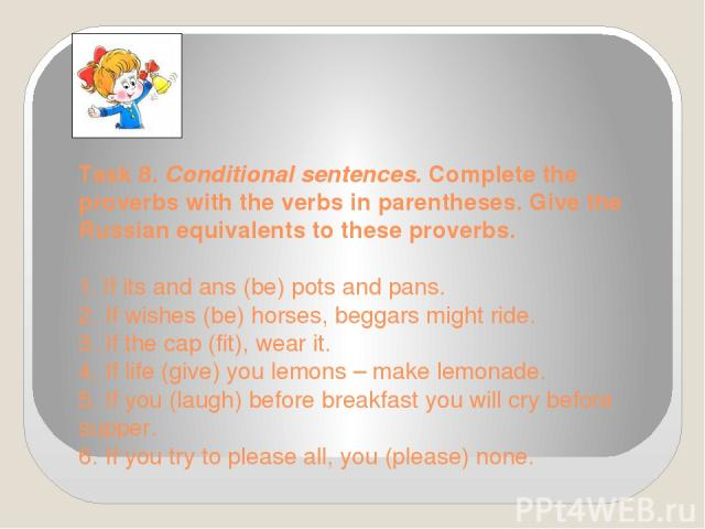 Task 8. Conditional sentences. Complete the proverbs with the verbs in parentheses. Give the Russian equivalents to these proverbs.  1. If its and ans (be) pots and pans. 2. If wishes (be) horses, beggars might ride. 3. If the cap (fit), wear it.…