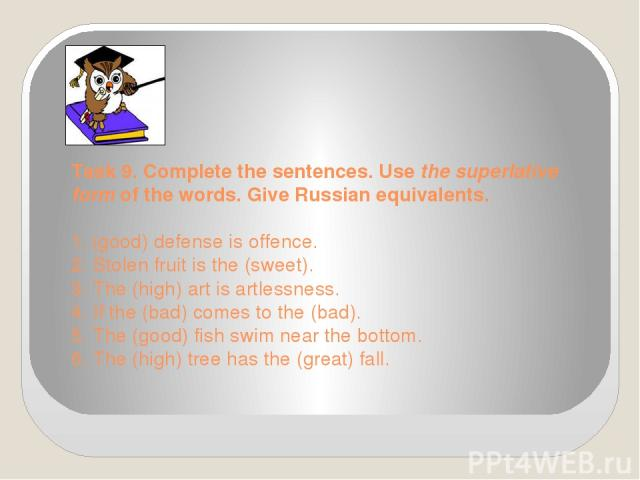Task 9. Complete the sentences. Use the superlative form of the words. Give Russian equivalents. 1. (good) defense is offence. 2. Stolen fruit is the (sweet). 3. The (high) art is artlessness. 4. If the (bad) comes to the (bad). 5. The (good) fish s…