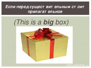 (This is a big box) Если перед существительным стоит прилагательное