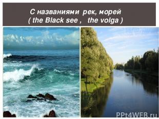 С названиями рек, морей ( the Black see , the volga )