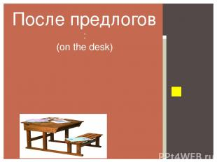 At the… On the… From the Of the… To the… … После предлогов : (on the desk)